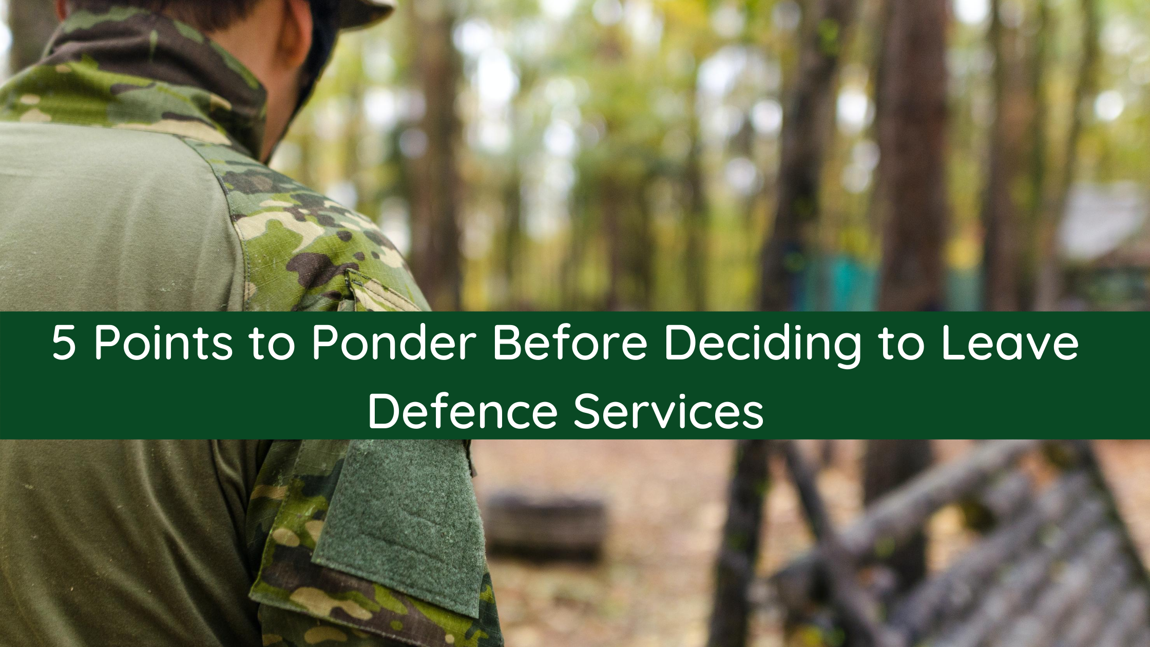 5 Points to Ponder Before Deciding to Leave Defence Services