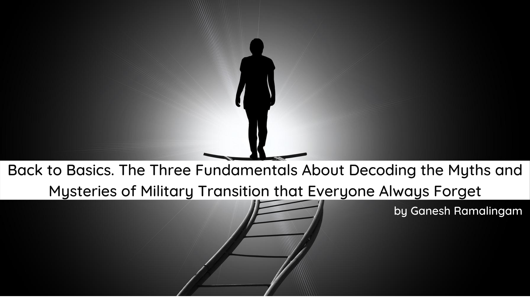 Back to Basics. The Three Fundamentals About Decoding the Myths and Mysteries of Military Transition that Everyone Always Forget